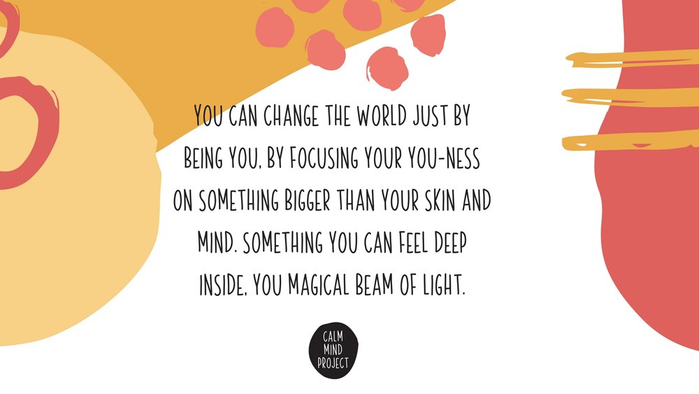you can change the world just by being you, by focusing your you-ness on something bigger than your skin and mind. something you can feel deep inside, you magical beam of light..jpg