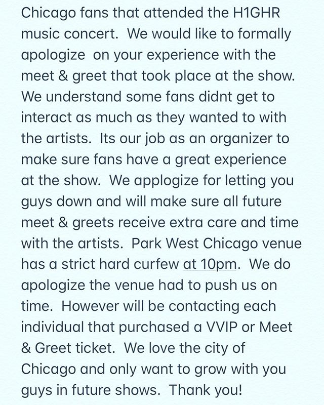Chicago fans that attended the H1GHR music concert.  We would like to formally apologize  on your experience with the meet & greet that took place at the show. We understand some fans didnt get to interact as much as they wanted to with the artists.  Its our job as an organizer to make sure fans have a great experience at the show.  We applogize for letting you guys down and will make sure all future meet & greets receive extra care and time with the artists.  Park West Chicago venue has a strict hard curfew at 10pm.  We do apologize the venue had to push us on time.  However will be contacting each individual that purchased a VVIP or Meet & Greet ticket.  We love the city of Chicago and only want to grow with you guys in future shows.  Thank you!