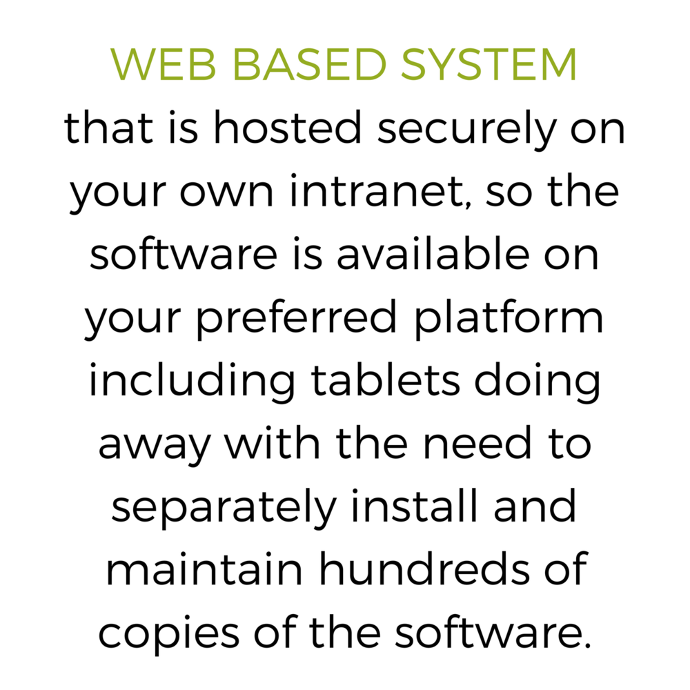 WEB BASED SYSTEM that is hosted securely on your own intranet, so the software is available on your preferred platform including tablets doing away with the need to separately install and maintain hundreds of copies .png
