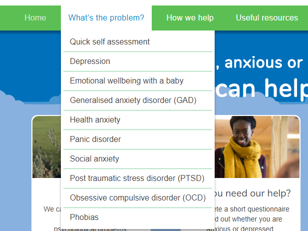 "^ A preview of the psychological conditions which Let's Talk provide online advice for. Accessible by hovering over the ""What's the problem?"" tab on the menu of their website:  https://www.talk2gether.nhs.uk/"
