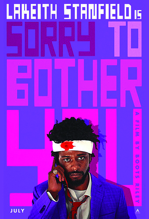Sorry To Bother You (2018) - Directed by: Boots RileyStarring: Lakeith Stanfield, Tessa Thompson, Jermaine Fowler, Omarie Hardwick, Terry Crews, Danny Glover, Steven Yeun, Armie Hammer, David Cross, Patton Oswalt, Forest WhitakerRated: RRunning Time: 1h 45mTMM Score: 5 stars out of 5STRENGTHS: Directorial Vision, Acting, Production DesignWEAKNESSES: None