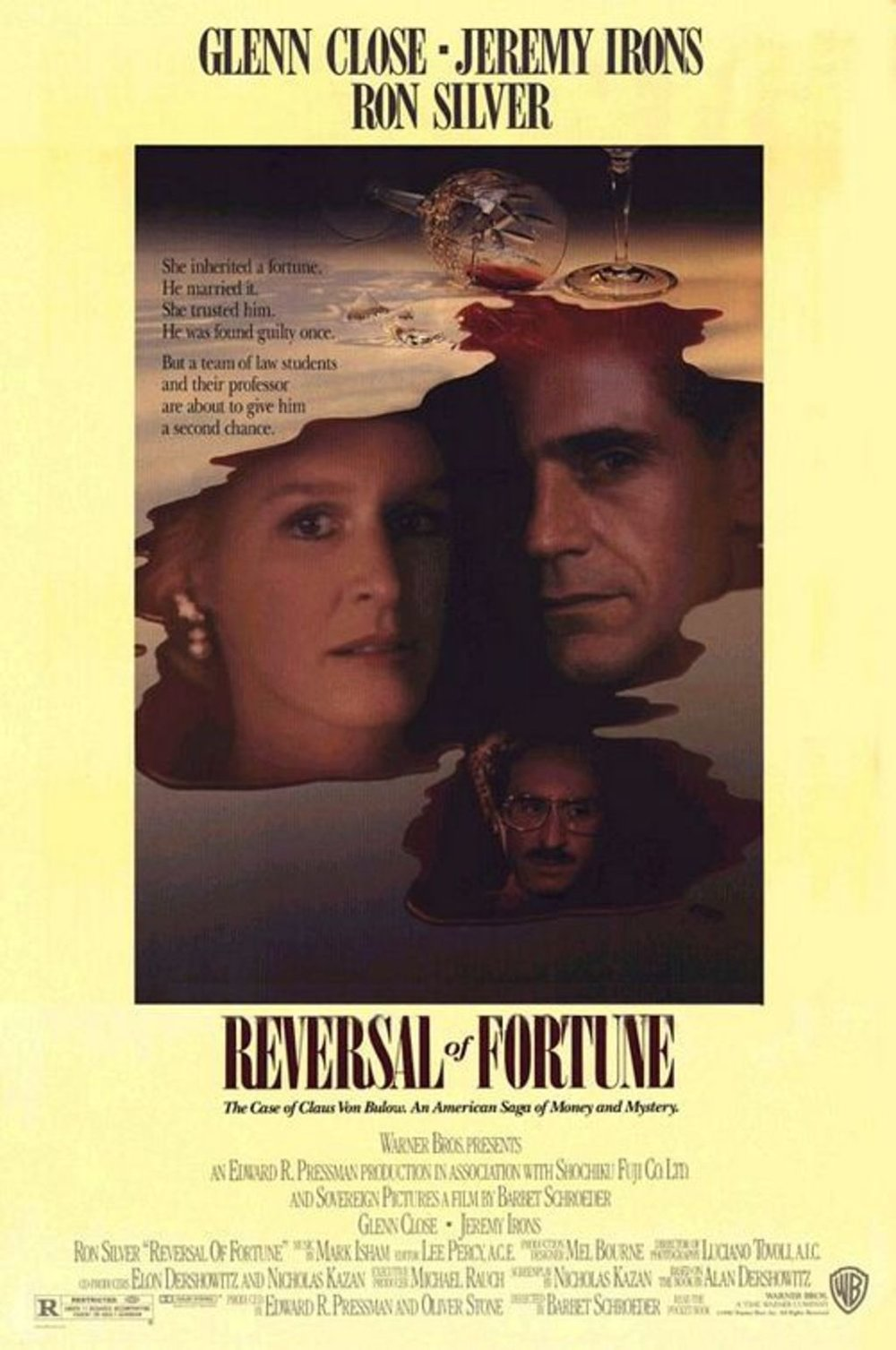 Reversal of Fortune (1990) - Directed by: Barbet SchroederStarring: Jeremy Irons, Glenn Close, Ron SilverRated: RRunning Time: 1 h 51 mTMM Score: 5 stars out of 5STRENGTHS: Writing, Characters, Acting, Story and Story StructureWEAKNESSES: -