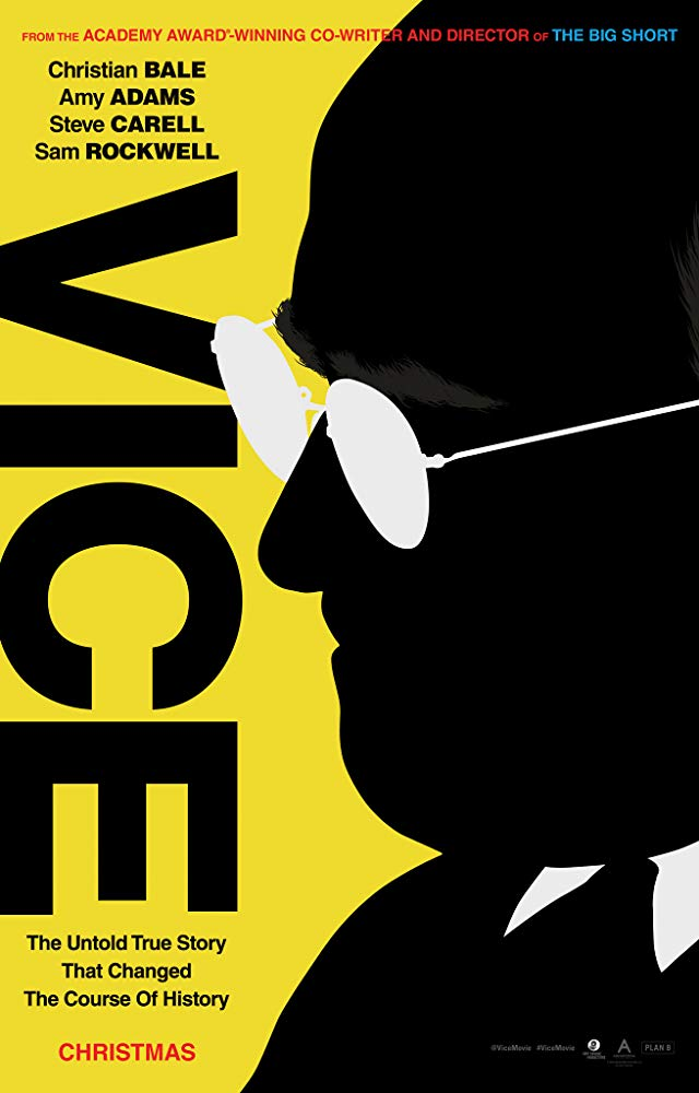 Vice (2018) - Directed by: Adam McKayStarring: Christian Bale, Amy Adams, Steve Carell, Sam Rockwell, Justin Kirk, Jesse Plemons, Shea Whigham, Tyler Perry, Alfred Molina, Naomi Watts     Rated: R for Language and Some Violent ImagesRunning Time: 2 h 12 mTMM Score: 3.5 stars out of 5STRENGTHS: Acting, Directing, Some WritingWEAKNESSES: Some Writing, Ending, Heavy-Handedness