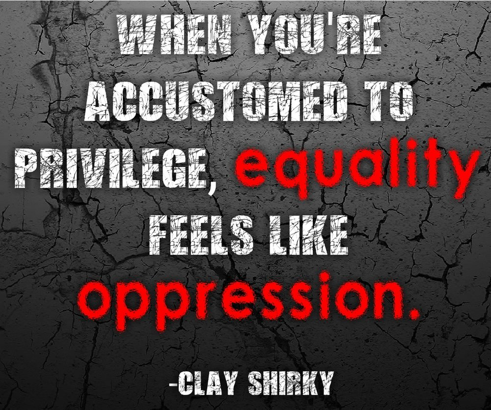 """When you're accustomed to privilege, equality feels like oppression."""