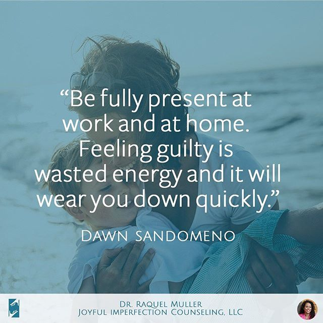 """Be fully present at work and at home. Feeling guilty is wasted energy and it will wear you down quickly."" - Dawn Sandomeno --- This week's theme is about SUPERMOM STRESS. We will talk about how trying to do things perfectly, especially as a mom, causes us necessary stress and ""burn out."" We want to encourage you this week that you ARE a great mom and it's not based off what you do or don't do.  VISIT OUR WEBSITE TO FIND OUT MORE ABOUT THE SUPERMOM MYTH:  joyfulimperfectioncounseling.com  #joyfulimperfectioncounseling #drraquelmuller #doctorraquelmuller #wednesdaywisdom #wisdomwednesday #wednesday #wisdom #dawnsandomeno #supermomsyndrome #mythofthesupermom #recoveringsupermom #supermomrecoverydoctor #supermom #supermomstress #mommyburnout"