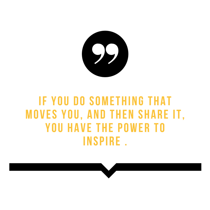 If you do something that moves you, and then share it, you have the power to inspire ..png