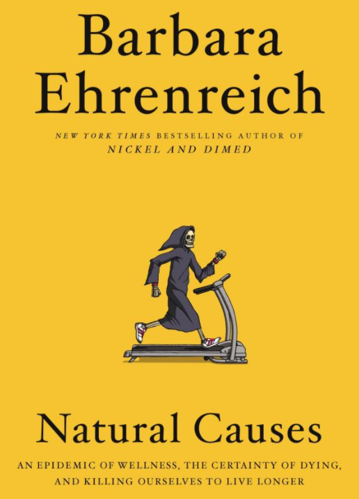 """""""A razor-sharp polemic which offers an entirely new understanding of our bodies, ourselves, and our place in the universe,  Natural Causes  describes how we over-prepare and worry way too much about what is inevitable. One by one, Ehrenreich topples the shibboleths that guide our attempts to live a long, healthy life — from the importance of preventive medical screenings to the concepts of wellness and mindfulness, from dietary fads to fitness culture."""""""