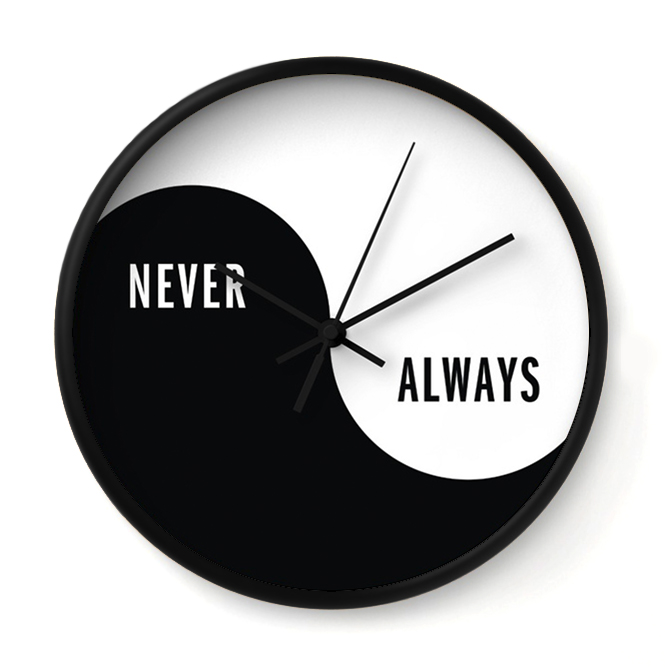 NEVER/ALWAYS YIN YANG   This clock has a split personality. Two opposing identities coexist in an eternal struggle for dominance.