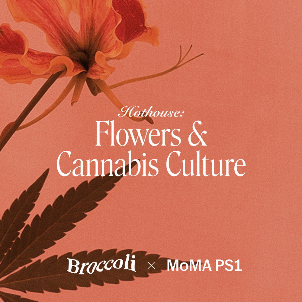 Hothouse: Flowers & Cannabis Culture / Broccoli Mag / MoMa PS1