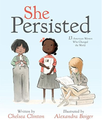 "-   She Persisted: 13 American Women Who Changed the World By Chelsea ClintonThe opening lines of this book are on point, ""Sometimes being a girl isn't easy. At some point someone will probably tell you no, will tell you to be quiet and may even tell you your dreams are impossible. Don't listen to them. These 13 American women certainly did not take no for an answer."""