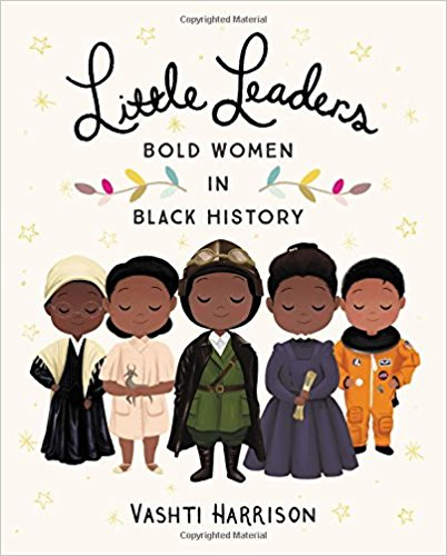 -  Little Leaders: Bold Women in Black History by Vashti Harrison   40 short biographies of phenomenal women in academia; art, economics; entertainment; film; letters; science; social causes and space travel.