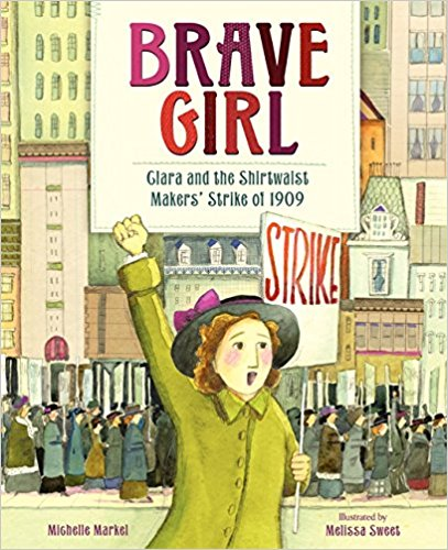 - Brave Girl: Clara and the Shirtwaist Makers' Strikeof 1909by Michelle MarkelClara Lemlich, a young girl, in the 20th century, who was a labor leader, and fought for women's rights and social justice.