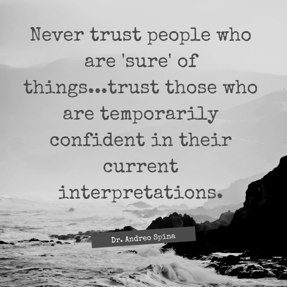 Never trust people who are 'sure' of things...trust those who are temporarily confident in their current interpretations. (1).png