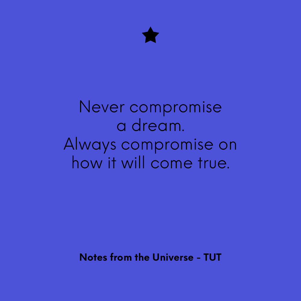 """""""Never compromise a dream. Always compromise on how it will come true."""" Notes from the Universe - TUT"""