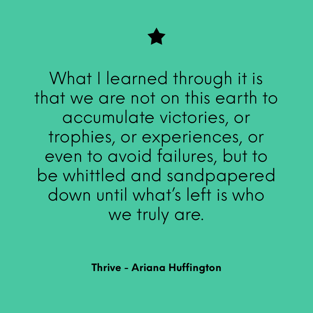 """What I learned through it is that we are not on this earth to accumulate victories, or trophies, or experiences, or even to avoid failures, but to be whittled and sandpapered down until what's left is who we truly are."" - Thrive, Ariana Huffington"
