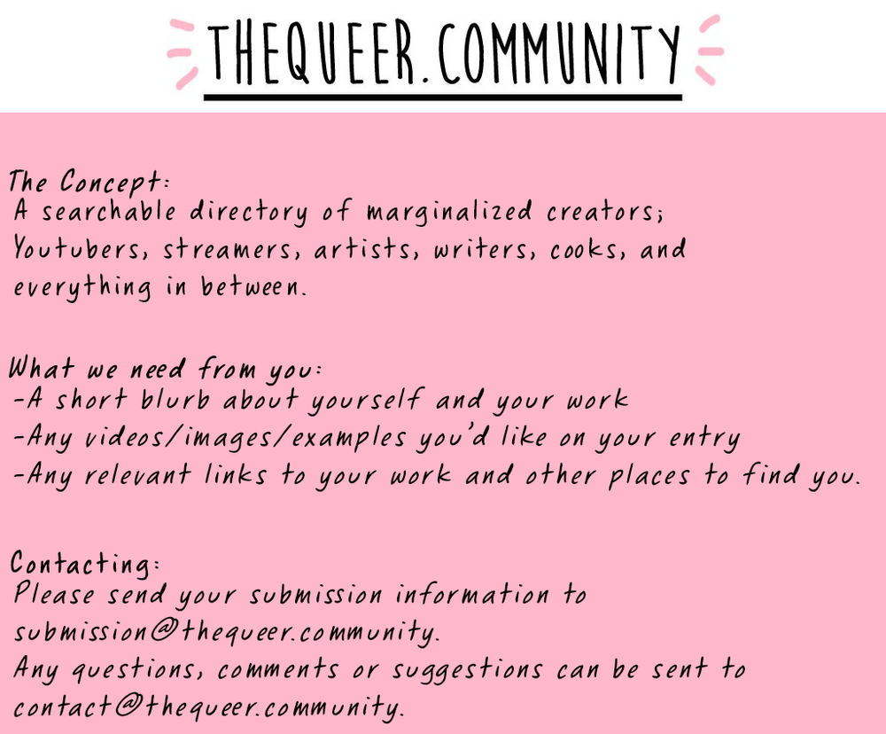 Black text on a pink background  The Queer dot Community  The Concept:  A searchable directory of marginalized creators; Youtubers, streamers, artists, writers, cooks, and everything in between.  What we need from you:  -A short blurb about yourself and your work  -Any videos/images/examples you'd like on your entry  -Any relevant links to your work and other places to find you.  Contacting:  Please send your submission information to submission@thequeer.community.  Any questions, comments or suggestions can be sent to contact@thequeer.community.