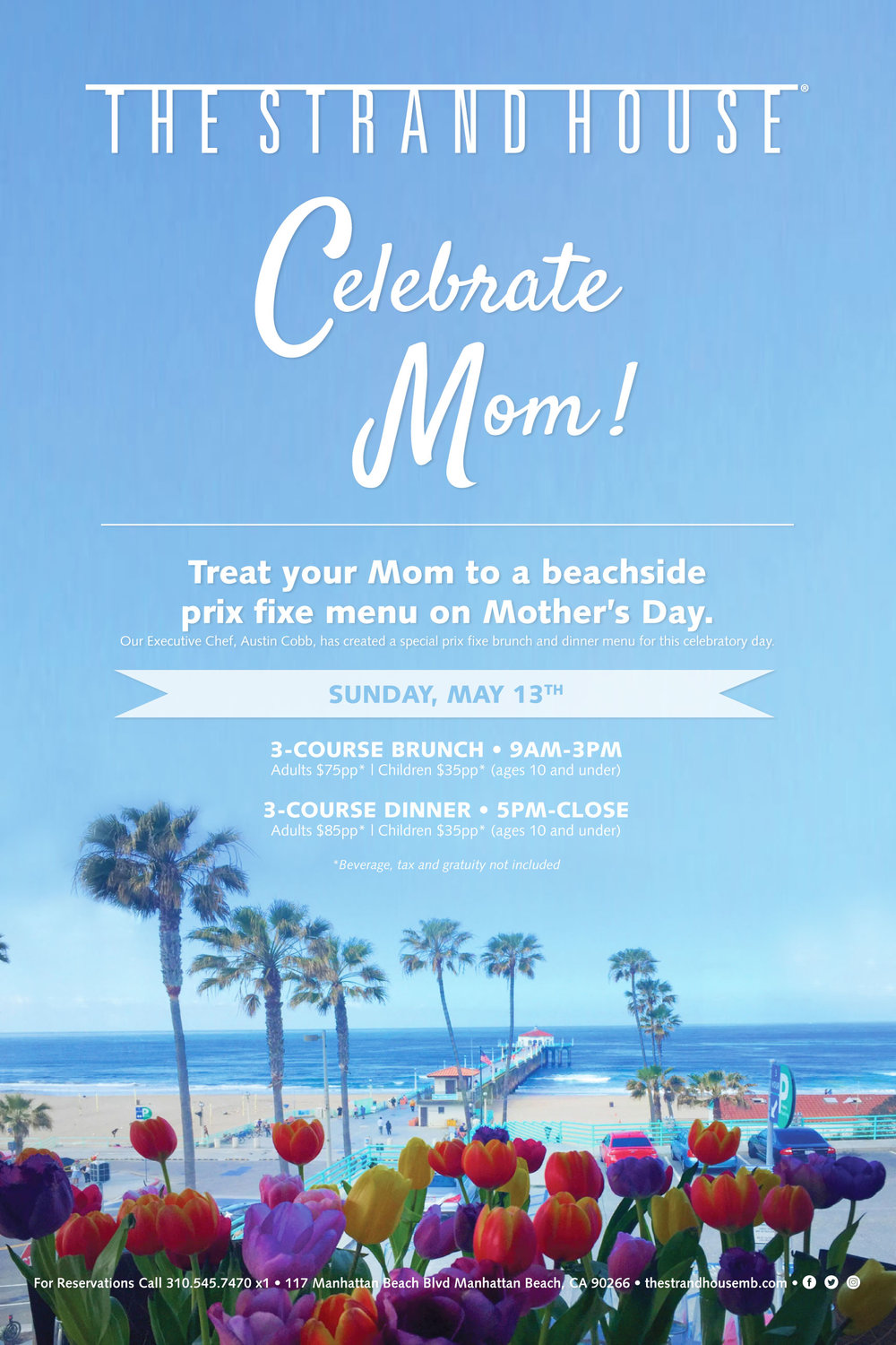 Treat your amazing Mom to a beachside prix fixe brunch on Mother's Day. Our Executive Chef, Austin Cobb, has created special prix fixe brunch and dinner menus for this celebratory day that will be sure to wow Mom!Enjoy sweeping views of Manhattan Beach Pier while indulging in three decadent courses, with menu items like fresh oysters, truffle cheese tart, crispy pork belly, lobster Benedict, house-made Bucatini pasta, grilled Filet Mignon and much more!For Reservations Call 310.545.7470 x1• • • • • • • • • • • • • • • • • • • • • • • • • • • • • • •3-COURSE BRUNCH • 9AM-3PMAdults $75pp* | Children $35pp* (ages 10 and under)3-COURSE DINNER • 5PM-CLOSEAdults $85pp* | Children $35pp* (ages 10 and under)*Beverage, tax and gratuity not included -