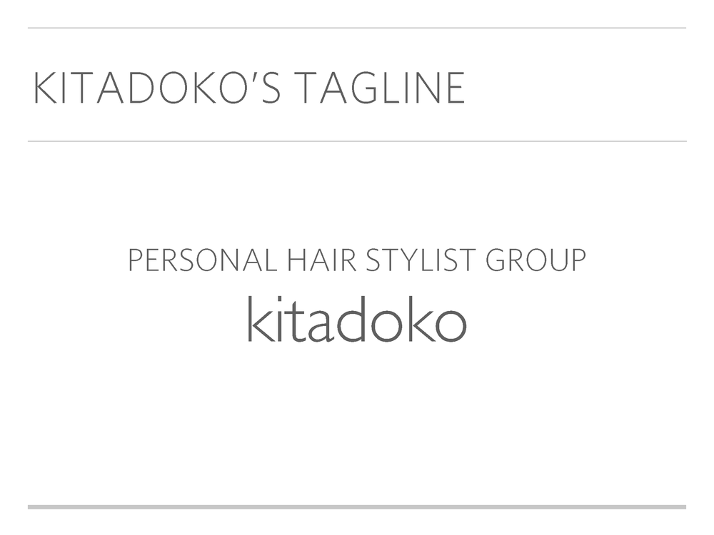 Redefining the brand - We figured out that Kitadoko's core values for customers is not only in high quality hair style design service but also in the detail care of each customer.Kitadoko assigns a personal hair stylist that delivers a total care for each customer through detail counseling, hair-care consulting, appropriate style rather than running after the trend.
