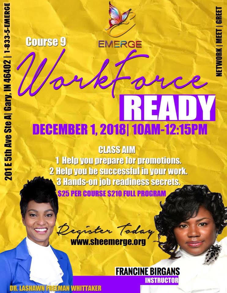 Course 9: Workforce Ready - Session Start Date: December 1, 2018Course Description: Get workforce ready: what's needed, mock interviews, resume helpPresenter: Prophetess Francine BirgansTime: 10:00am-12:15pmLocation: 201 E. 5th Ave Ste D