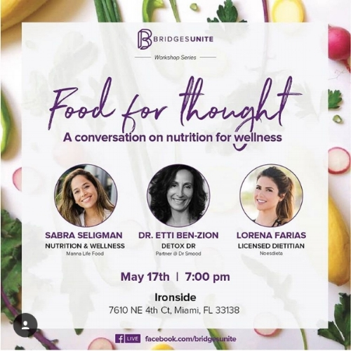 May 17 | FOOD FOR THOUGHT: A CONVERSATION ON NUTRITION FOR WELLNESS - Join South Florida's leading detox specialist, Dr. Etti, as she dives into the topic of nutrition alongside Sabra Seligman from Manna Life Food, and Lorena Farias from Noesdieta. Hosted by Bridges Unite, this event will be held at Ironside in Miami.  7:00 P.M.