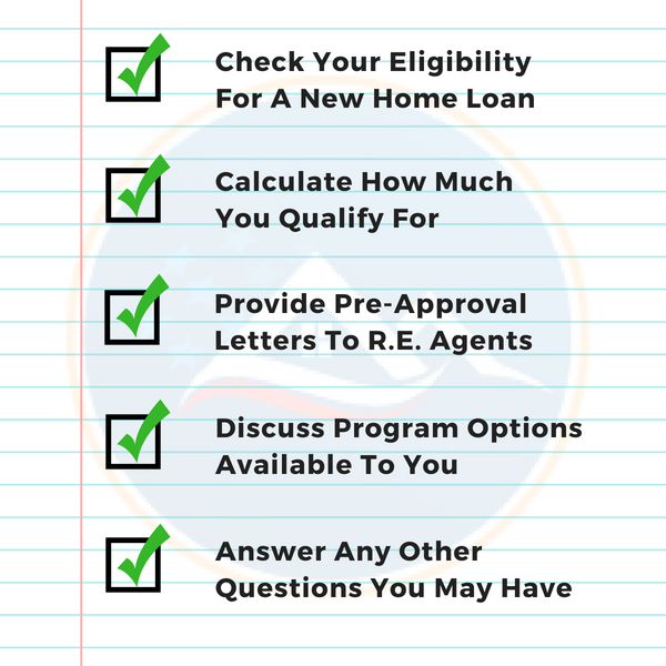 Check Your Eligibility For A VA Home Loan  Calculate How Much You Qualify For  Provide Pre-Approval Letters To Agents   Discuss Program Options Available   Answer Any Other Questions You May Have