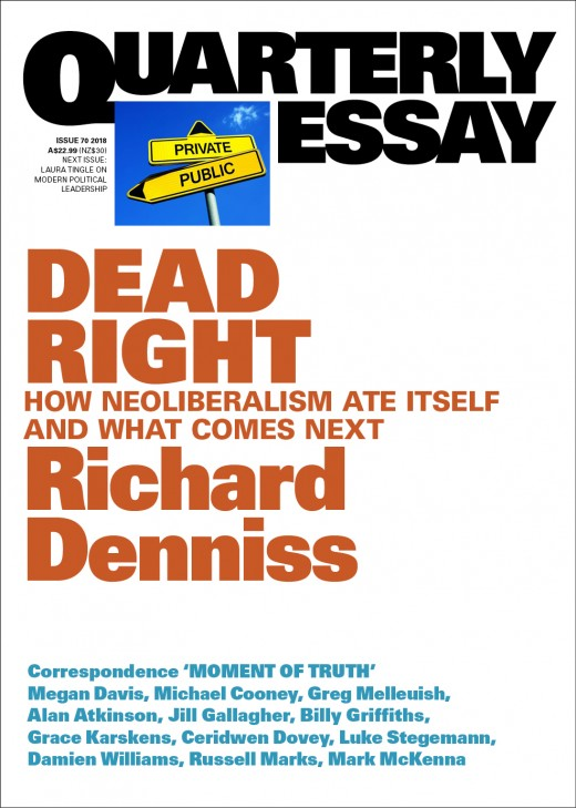 66 - DEAD RIGHT by Richard DennissHow did the big banks get away with so much for so long? Why are so many aged-care residents malnourished? And when did arms manufacturers start sponsoring the Australian War Memorial?In this passionate essay, Richard Denniss explores what neoliberalism has done to Australian society. For decades, we have been led to believe that the private sector does everything better, that governments can't afford to provide the high-quality services they once did, but that security and prosperity for all are just around the corner. In fact, Australians are now less equal, millions of workers have no sick leave or paid holidays, and housing is unaffordable for many. Deregulation, privatisation and trickle-down economics have, we are told, delivered us twenty-seven years of growth ... but to what end?In Dead Right, Denniss looks at ways to renew our democracy and discusses everything from the fragmenting Coalition to an idea of the national interest that goes beyond economics. Out today, Richard Denniss's Quarterly Essay that calls a spade a spade and demands we stop using it to dig ourselves into a big black hole. If you're still getting over the bold brilliance of Denniss's Curing Affluenza, toughen up and get on with Dead Right.
