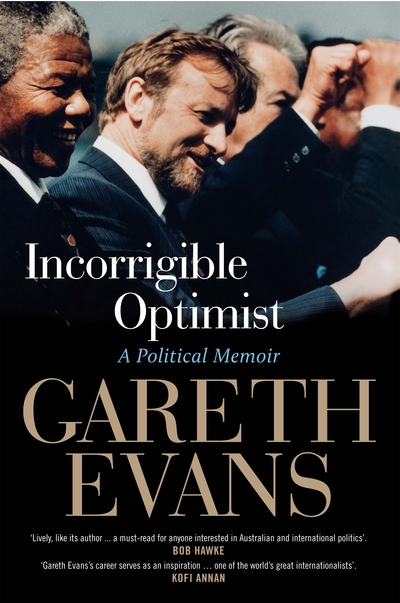 59 - INCORRIGIBLE OPTIMIST by Gareth EvansA colourful and central figure in Australian politics for two decades—described by Bob Hawke as having 'the most acute mind' of any of his ministers—Gareth Evans has also been applauded worldwide for his contributions, both as Foreign Minister and in later international roles, to conflict resolution, genocide prevention and curbing weapons of mass destruction.In this sometimes moving, often entertaining, and always lucid memoir Evans looks back over the highs and lows of his public life as a student activist, civil libertarian, law reformer, industry minister, international policymaker, educator and politician. He explains why it is that, despite multiple disappointments, he continues to believe that a safer, saner and more decent world is achievable, and why, for all its frustrations, politics remains an indispensable profession not only for megalomaniacs but idealists.Is politics no longer a place for thinkers? For those who believe in ethical government? For optimists? Certainly, Gareth Evans is all that, and if that means he's