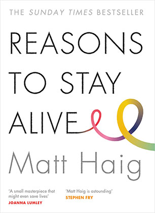 54 - REASONS TO STAY ALIVE by Matt HaigWhat does it mean to feel truly alive?Aged 24, Matt Haig's world caved in. He could see no way to go on living. This is the true story of how he came through crisis, triumphed over an illness that almost destroyed him and learned to live again.A moving, funny and joyous exploration of how to live better, love better and feel more alive, Reasons to Stay Alive is more than a memoir. It is a book about making the most of your time on earth.