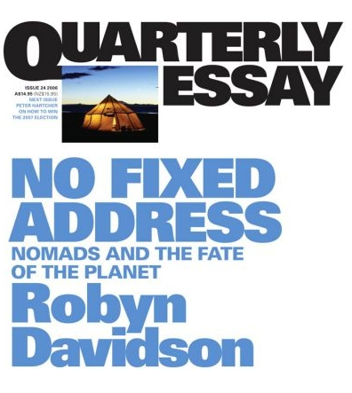 50 - NO FIXED ADDRESS by Robyn DavidsonAfter many thousands of years, the nomads are disappearing, swept away by modernity. Robyn Davidson has spent a good part of her life with nomadic cultures – in Australia, north-west India, Tibet and the Indian Himalayas – and she herself calls three countries home. In this Quarterly Essay, she drew on her unique experience to delineate a vanishing way of life.In a time of environmental peril, Davidson argues that the nomadic way with nature offers valuable lessons. Cosmologies such as the Aboriginal Dreaming encode irreplaceable knowledge of the natural world, and nomadic cultures emphasise qualities of tolerance, adaptability and human interconnectedness. She also explores a notable paradox: that even as classical nomadism is disappearing, hypermobility has become the hallmark of modern life. For the privileged, there is an almost unrestricted freedom of movement and an ever-growing culture of transience and virtuality. Robyn Davidson, author of the classic Tracks, has researched and written about the nomadic life for decades, and will reprise her signature theme in the Regional Centre for Culture Festival Address, on Sunday 12 August.
