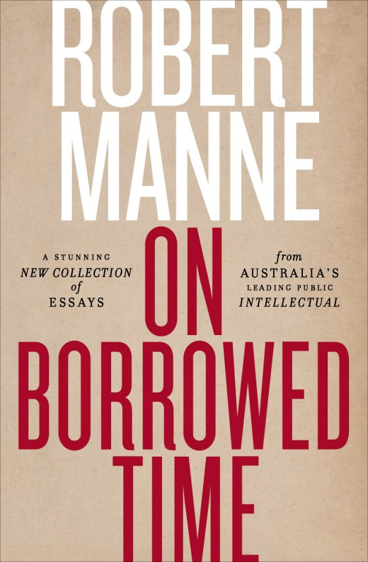 38 - On Borrowed Time by Robert ManneIn On Borrowed Time, Manne applies his brilliant mind to the topics that have shaped our world over the last five years, including climate change, the media, Australia's asylum seeker policy, and Wikileaks. This provocative and challenging book features essays on Donald Trump's alleged links to Russia, Malcolm Turnbull's leadership, the ideas driving Islamic State, and a searing critique of Jonathan Franzen's views on climate change activists.And the title essay: well that's the reason we're celebrating and listening once more to the voice of Robert Manne:I have learnt that I am quite a stoical person, who can abide even very unpleasant bodily conditions short of intolerable pain. I have learnt that dignity is a quality of the spirit that can be maintained even in the most compromising or comical situations, as the body gives way. I have learnt that with moral effort – that idea again – even a person as naturally proud as I am can overcome embarrassment over conspicuous physical disability with friends, acquaintances and strangers. Having lived a professional life part of which relied on speech – lecturing, tutoring, speaking at writers' festivals, launching books, appearing on radio and occasionally television – I have learnt that with a poor quality or unpleasing voice one is expected as a matter of course to vacate the public stage. I intend to challenge that expectation.
