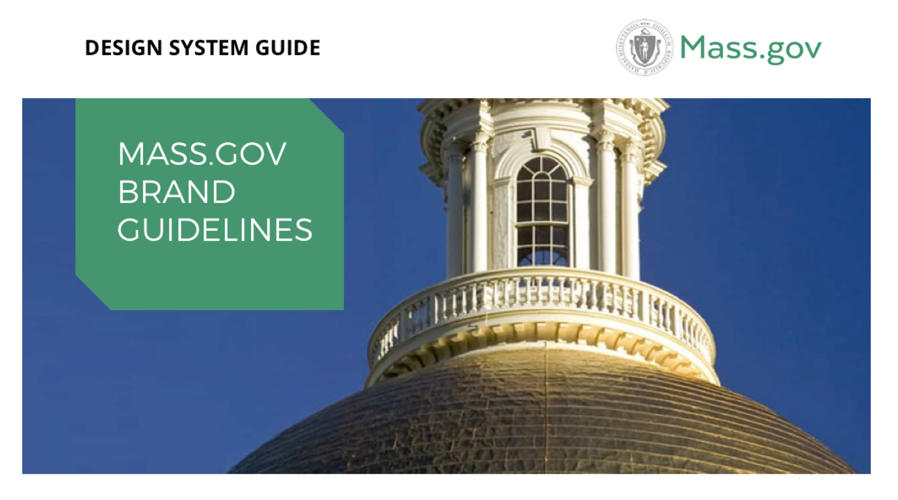 Mass.gov Design System Guide - As one of our final deliverables, we created a design system guide for designers, content authors, and anyone curious about the design patterns governing the new Mass.gov. It includes the brand / style guide as well as guidelines for the templates, page types and components on the site.