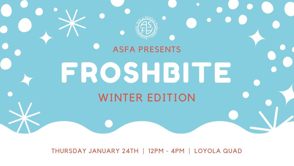 - FROSHBITE 2019Missing the warm summer vibes of Frosh or Quadfest? We present to you Froshbite, the Winter edition of these events! Expect a variety of classic winter activities all brought to you on the Loyola Quad on Thursday, January 24th from 12-4pm.A perfect way to kill time during a break between classes or to get involved in some fun winter activities with your friends, or new friends that you will make here!