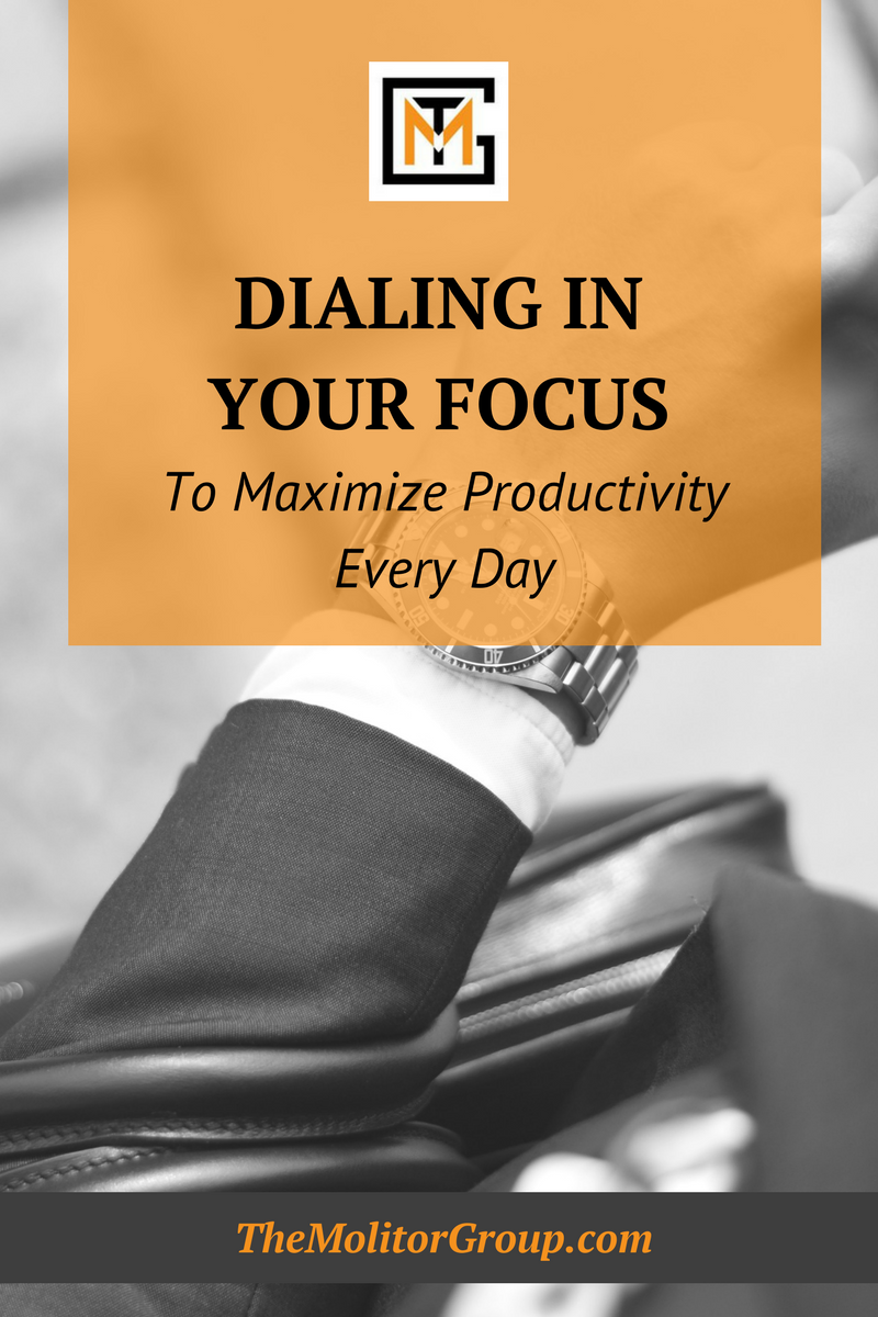 Dialing In Your Focus to Maximize Productivity Every Day | Blog Post from The Molitor Group