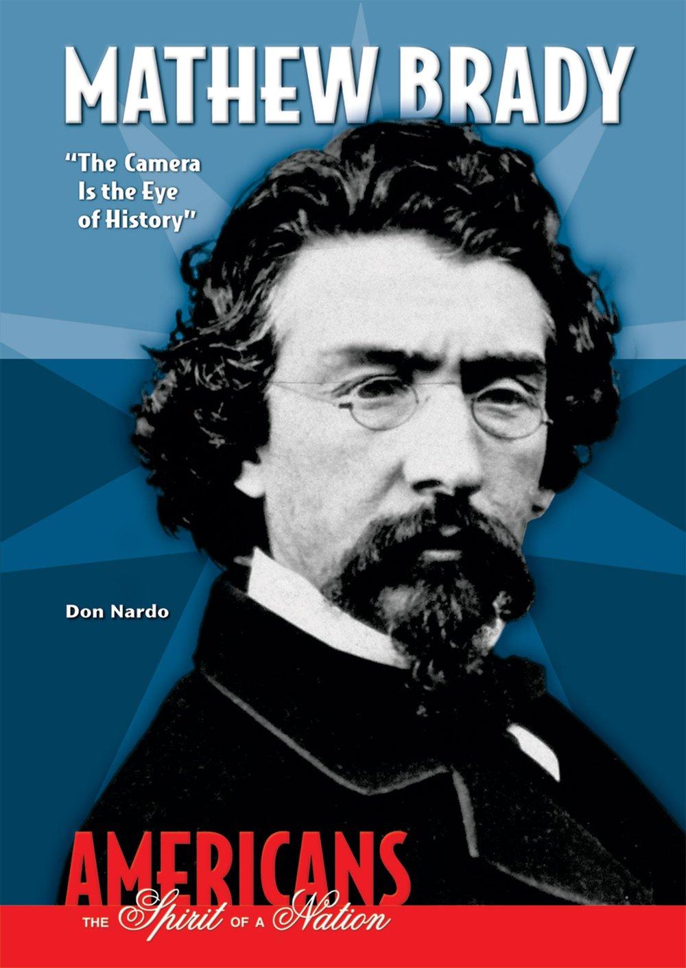 Mathew Brady: The Camera Is the Eye of History (Americans the Spirit of a Nation): Don Nardo: 9780766030237: Amazon.com: Books