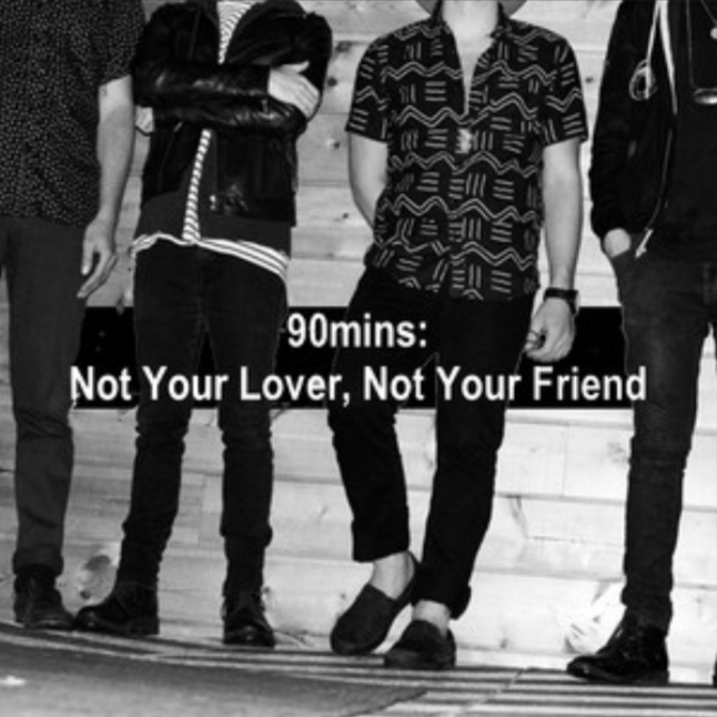 90MINS: NOT YOUR LOVER, NOT YOUR FRIEND -