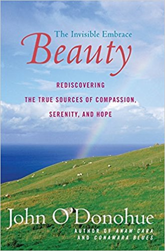 Beauty - The Invisible Embrace   Many of you might have read   Anam Cara  , by John O'Donohue - a poet, mystic and lover of beauty. In this book, he examines what makes beauty in our world, and in the heart of the observer. He takes us on a journey of SEEING with all our senses and shows us how linked our longing is to beauty. Savor each chapter, this book can not be hurried through.