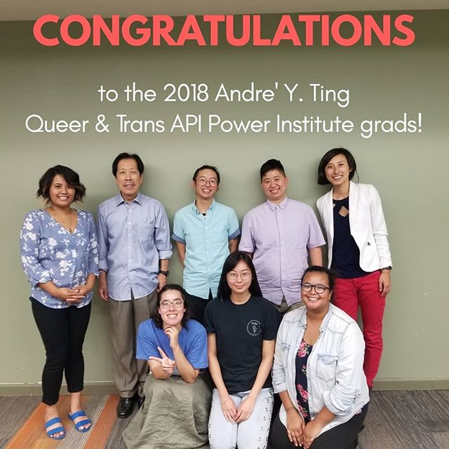Last night, we graduated 6 interns from our 10-week summer internship program (not pictured: Grace Lee). Congratulations to the 2018 Andre' Y. Ting Queer & Trans API Power Institute graduates! May we continue to nurture and grow our families, communities, and people power together.  Thank you to all of the staff, alumni, volunteers, and donors who make opportunities like this possible. Your support is building the next generation of QTAPI leaders!