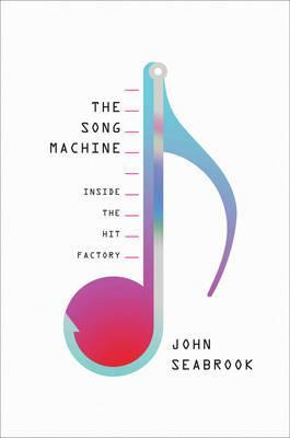 The Song Machine: Inside the Hit Factory (NONFICTION) John Seabrook