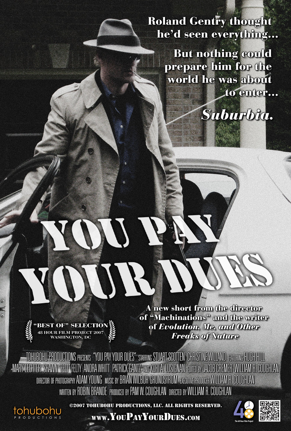 "You Pay Your Dues - 2007 · 8:00 · written by Robin Brande · produced by Pam W. Coughlan · directed by William R. CoughlanRoland ""Rolly"" Gentry is a hardened private eye who thought he'd seen it all. But when a mysterious woman steps into his office and asks him to have a ""talk"" with her ex-husband, Rolly is tossed into a seedy world where not even his entire collection of self-help books and CDs can assist him: Suburbia. As he delves ever deeper into the darkest corners of homeowners' association politics, he faces a threat not only to the façade of stabilty society presents, but to the inner wisdom within his own secret soul.Director William R. Coughlan and producer Pam W. Coughlan are back with this short for the 48 Hour Film Project, from a script by author/blogger Robin Brande. Produced entirely from May 4th through the 6th, ""You Pay Your Dues"" was Tohubohu's fifth entry in the competition, and premiered at the AFI Silver Theatre on Thursday, May 10."