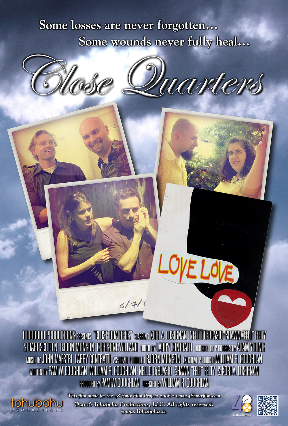 "Close Quarters - 2006 · 6:48 · written by Pam W. Coughlan, William R. Coughlan, Nello DeBlasio, Shawn ""Felt"" Felty & Kori A. Lusignan · produced by Pam W. Coughlan · directed by William R. CoughlanEvery Sunday, a group of close friends gets together for a backyard barbecue. But one day, Smitty decides to bring along his new girlfriend — and everyone is shocked to discover that she looks strikingly similar to Samantha, another friend who died several years ago. As the afternoon progresses, each of the friends must not only deal with the new addition to their little circle, but confront the ghosts of their own past relationships — resulting in unplanned revelations.Once again, Tohubohu Productions returned to the 48 Hour Film Project with ""Close Quarters"" — a drama (a brand-new genre for the 2006 competition) produced entirely over the weekend of May 5–May 7. Frequent Tohubohu director William R. Coughlan returned to helm the effort, and Pam W. Coughlan (who had previously appeared in ""Schlimmer,"" ""Screening Process,"" and ""The Big Lie,"" as well as producing ""A Birthday Movie""), took on the producer's role. The short premiered at the AFI Silver Theatre on Friday, May 12, 2006."