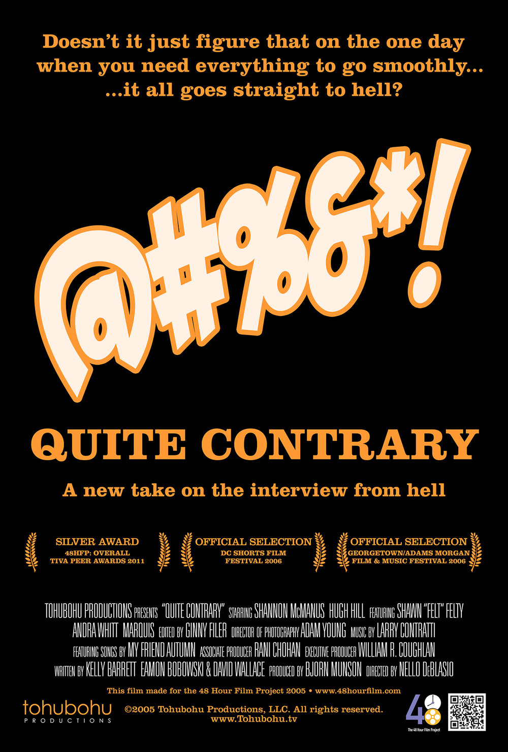 "Quite Contrary - 2005 · 7:49 · written by Kelly Barrett, Eamon Bobowski & David Wallace · produced by Bjorn Munson · directed by Nello DeBlasioMaking a good first impression at a job interview is critical, as Mary well knows. But from the start, fate seems to be working against her. She oversleeps, and has to scramble to get ready. She can't find a taxi, and has to walk from her hotel to the office. She can't get into an overly crowded elevator, and has to take the stairs. But despite the setbacks, she manages to make it to the office on time, only to discover that — before she can utter a single syllable — the atmosphere is quite contrary to what one would normally expect. And that atmosphere becomes more bizarre with each passing moment.""Quite Contrary"" — a comedy — was Tohubohu's second entry in the 2005 48 Hour Film Project, and marked the directorial debut (on film, anyway) of Tohubohu acting veteran Nello DeBlasio. It, too, was written, shot, and edited over the weekend of April 29–May 1, 2005, and was first screened at the AFI Silver Theatre on Wednesday, May 4."