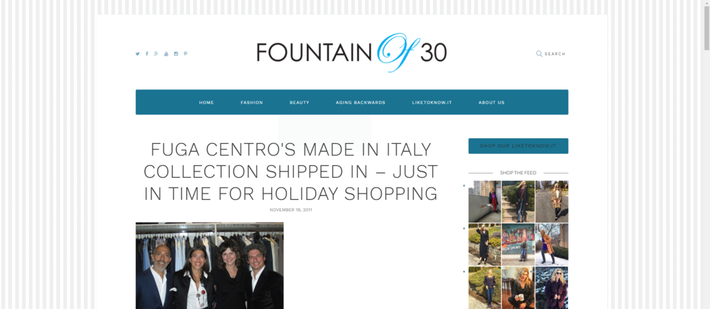 Fountain of 30 - Run (don't walk) over to Fuga Centro's spa, salon and boutique on Michigan Avenue to ooh and ahh over current apparel and accessory lines shipped directly from Italy.  This is a one stop shopping for that holiday/party outfit for women and custom-made suits from Tuscany, handmade shirts from Calabria and accessories for men. While you are there get your hair and nails done in this spacious salon overlooking Michigan Avenue and Millenium Park. Views from this second floor location are awe-inspiring. Salon/spa owners Kristen and Antonio Favaro (Milan experienced) have owned a salon on Southport for the past seven years.