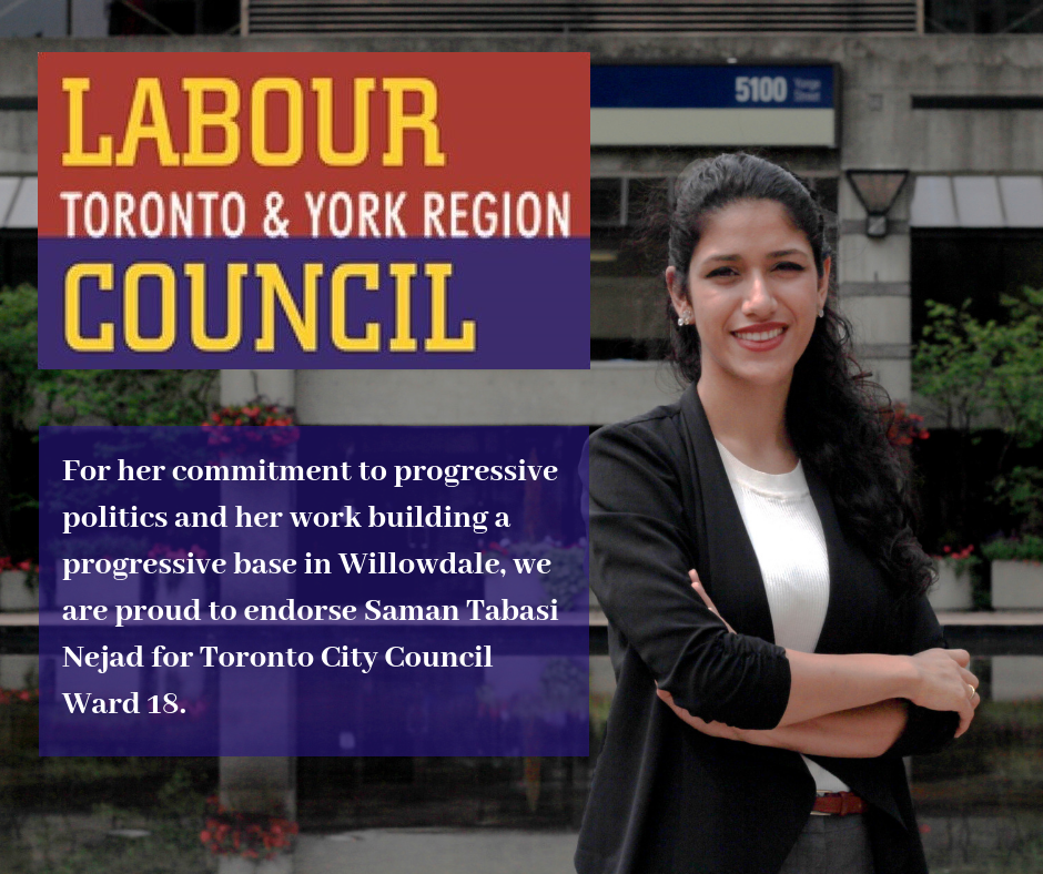 For her commitment to progressive politics and her work building a progressive base in Willowdale, we are proud to endorse Saman Tabasi Nejad for Toronto City Council Ward 18..png