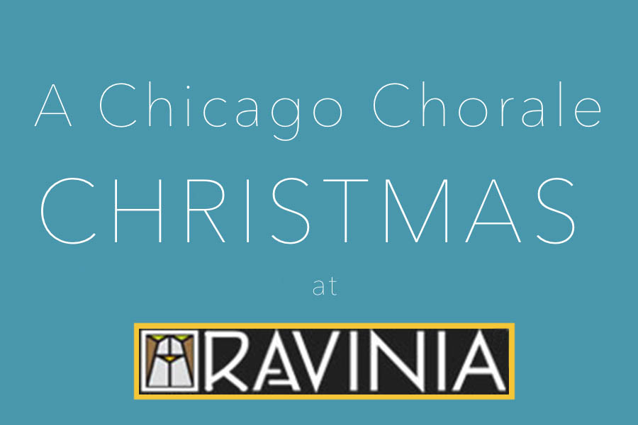 A Chicago Chorale Christmas   Saturday, December 15, 2018   Two shows: 5:00 PM and 7:30 PM  Bennett Gordon Hall at Ravinia Festival, Highland Park  Tickets and dinner packages available through Ravinia Festival (link below).