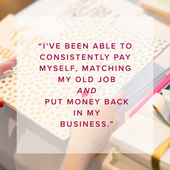 I've been able to consistently pay myself, matching my old job and put money back in my business.