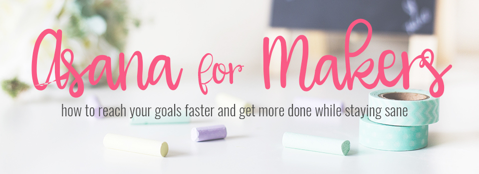 Asana for Makers - A Course to help you organize #allthethings - Paper and Spark and  Society for Creative Founders
