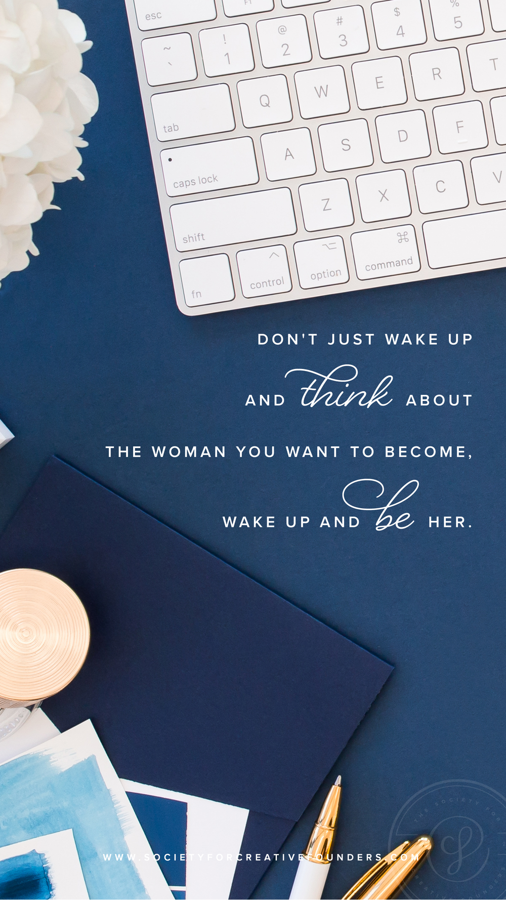 Don't just think about the woman you want to become, wake up and BE her. - note from Kristin, Fall 2018 - Society for Creative Founders