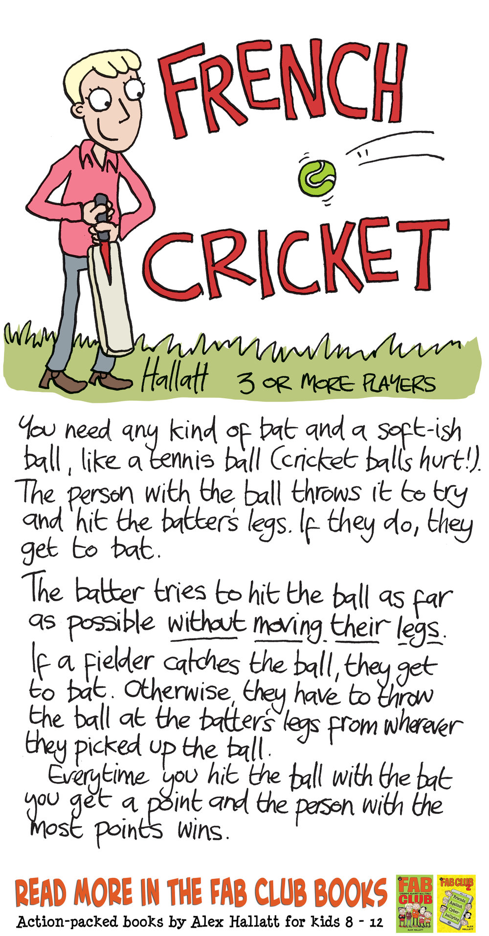 French cricket rules. for 3 or more players. You need any kind of bat and a soft ball like a tennis ball. The person with the ball throws it to try and hit the batter's legs. If they do they get to bat. the batter tries to hit the ball as far as possible without moving their legs. If a Fielder catches the ball they get to bat. Otherwise they have to throw the ball at the batter's legs from wherever they picked up the ball. Every time you hit the ball with the bat you get a point and the person with the most points wins.