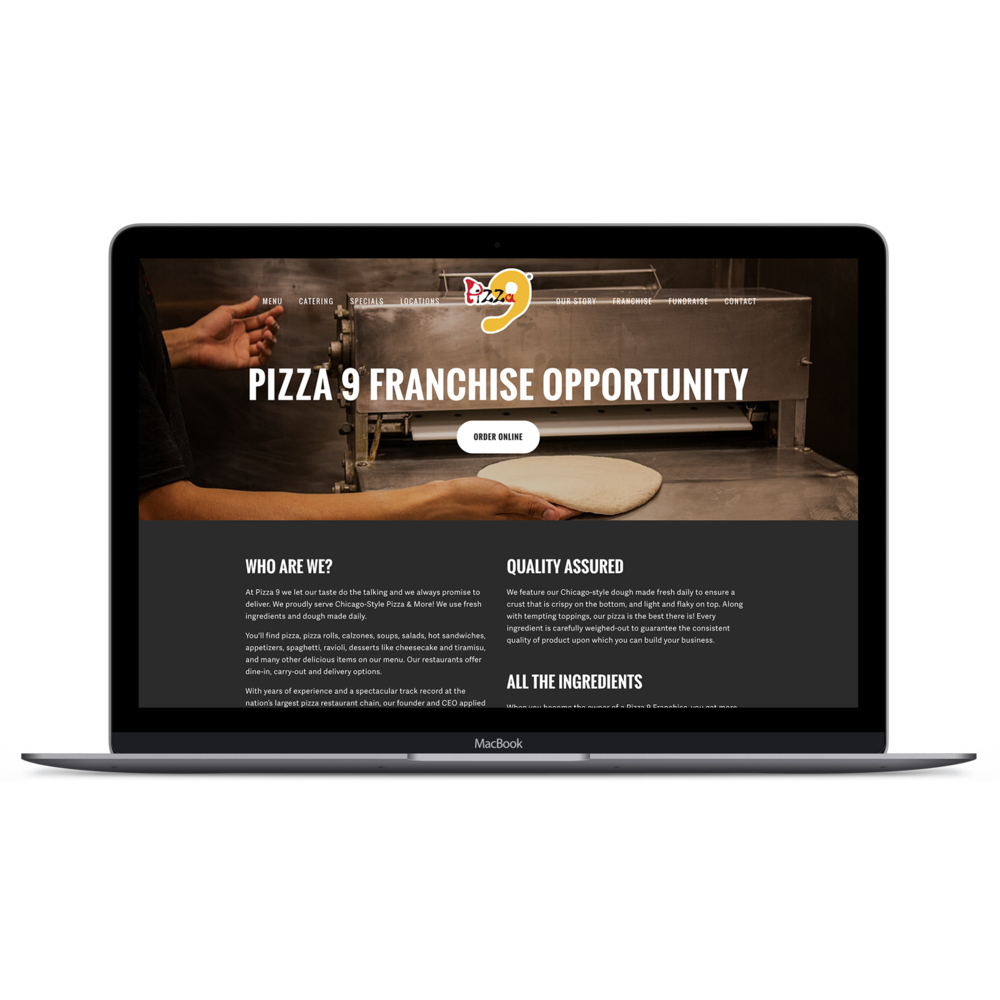 Website Design - Initially, I had been hired to work on promoting the company through social media channels, but from the very first day, I knew that I had to help in redesigning the website. The original was old, barely functioning, and hardly customizable. Not to mention extremely pricey!A company like Pizza Nine needed a complete overhaul on their site to promote their image and online ordering through their website. I saved the company 72% in marketing costs every year by redesigning and switching hosting providers.Websites are subject to change appearance upon transfer of ownership.