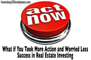 What if: You Took More Action and Worried Less | Success in Real Estate Investing